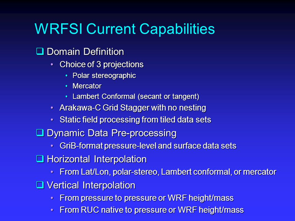 WRFSI Current Capabilities  Domain Definition Choice of 3 projectionsChoice of 3 projections Polar stereographicPolar stereographic MercatorMercator Lambert Conformal (secant or tangent)Lambert Conformal (secant or tangent) Arakawa-C Grid Stagger with no nestingArakawa-C Grid Stagger with no nesting Static field processing from tiled data setsStatic field processing from tiled data sets  Dynamic Data Pre-processing GriB-format pressure-level and surface data setsGriB-format pressure-level and surface data sets  Horizontal Interpolation From Lat/Lon, polar-stereo, Lambert conformal, or mercatorFrom Lat/Lon, polar-stereo, Lambert conformal, or mercator  Vertical Interpolation From pressure to pressure or WRF height/massFrom pressure to pressure or WRF height/mass From RUC native to pressure or WRF height/massFrom RUC native to pressure or WRF height/mass