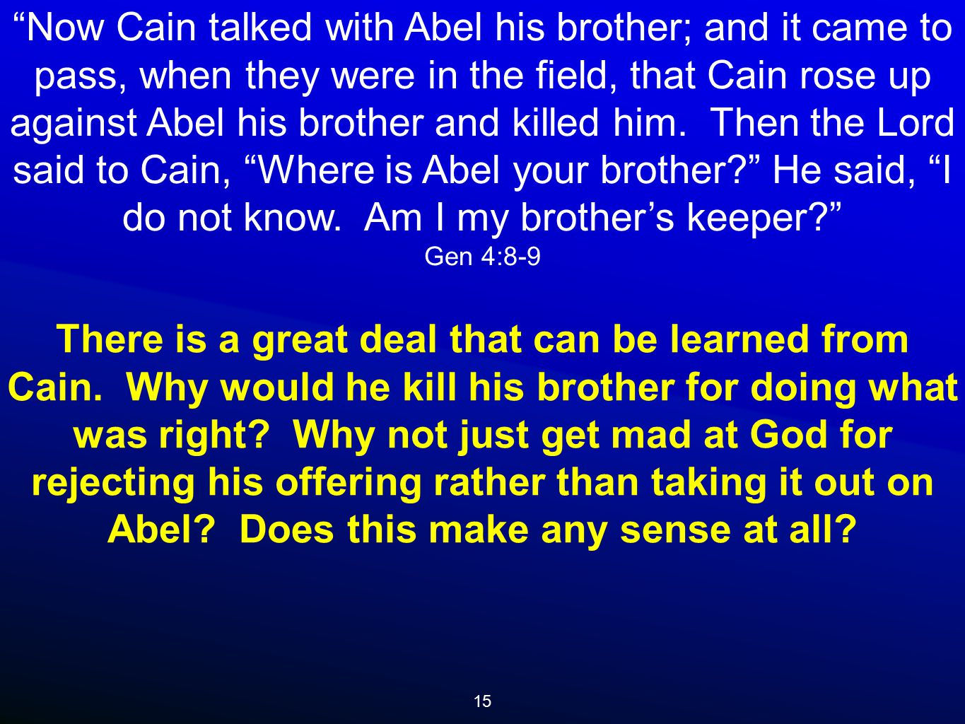 15 Now Cain talked with Abel his brother; and it came to pass, when they were in the field, that Cain rose up against Abel his brother and killed him.