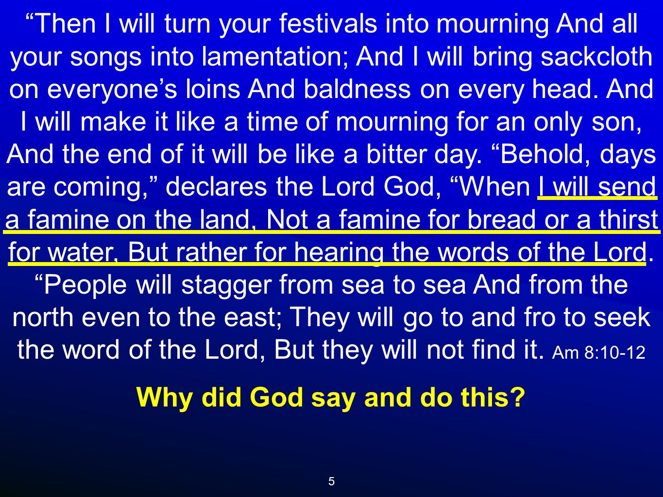 5 Then I will turn your festivals into mourning And all your songs into lamentation; And I will bring sackcloth on everyone's loins And baldness on every head.