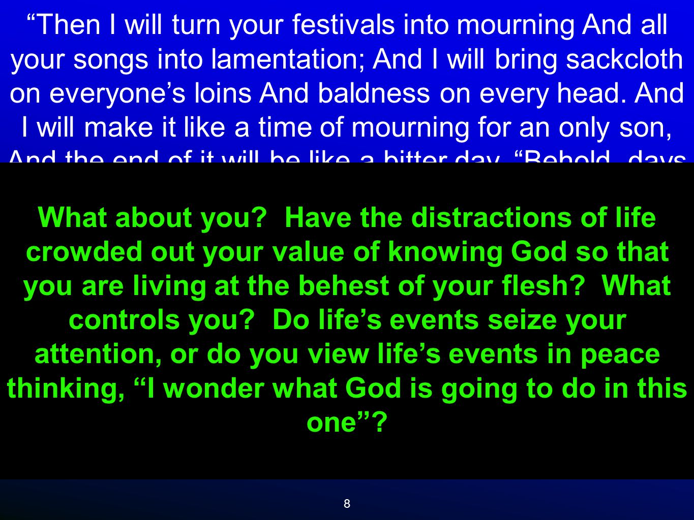 8 Then I will turn your festivals into mourning And all your songs into lamentation; And I will bring sackcloth on everyone's loins And baldness on every head.