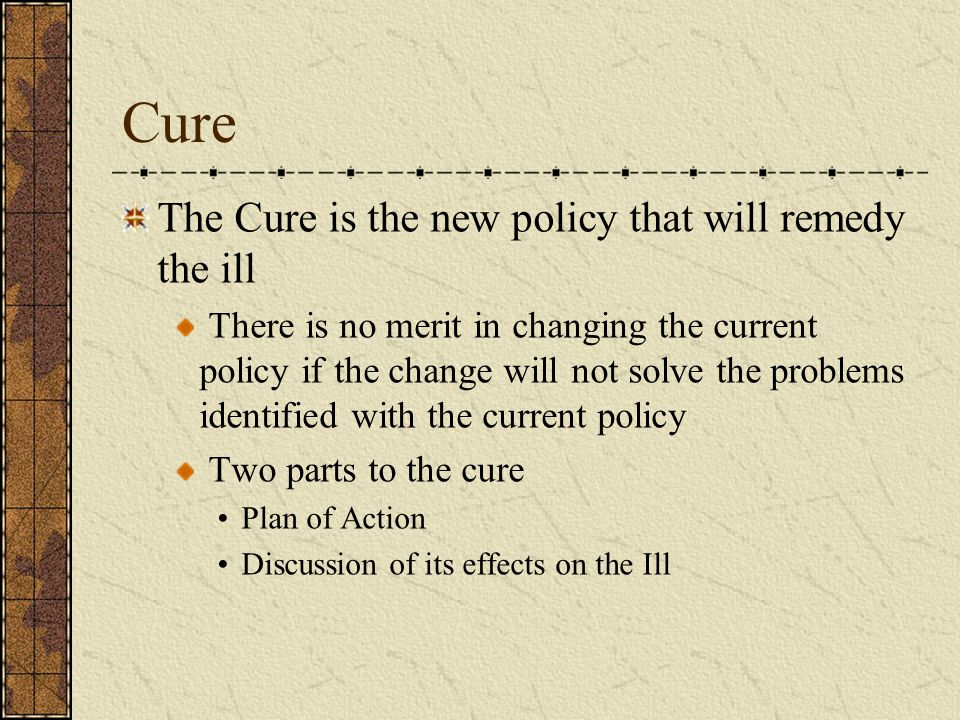 Cure The Cure is the new policy that will remedy the ill There is no merit in changing the current policy if the change will not solve the problems identified with the current policy Two parts to the cure Plan of Action Discussion of its effects on the Ill