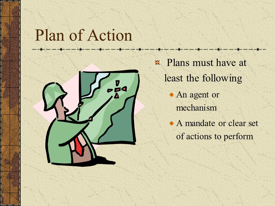Plan of Action Plans must have at least the following An agent or mechanism A mandate or clear set of actions to perform