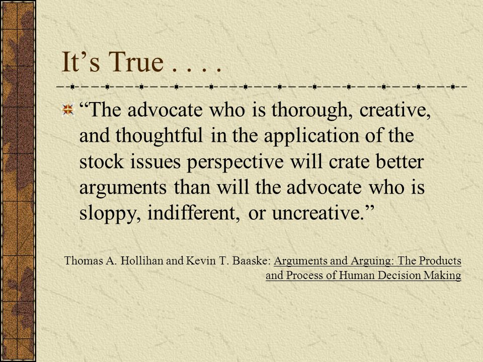 """It's True.... """"The advocate who is thorough, creative, and thoughtful in the application of the stock issues perspective will crate better arguments t"""