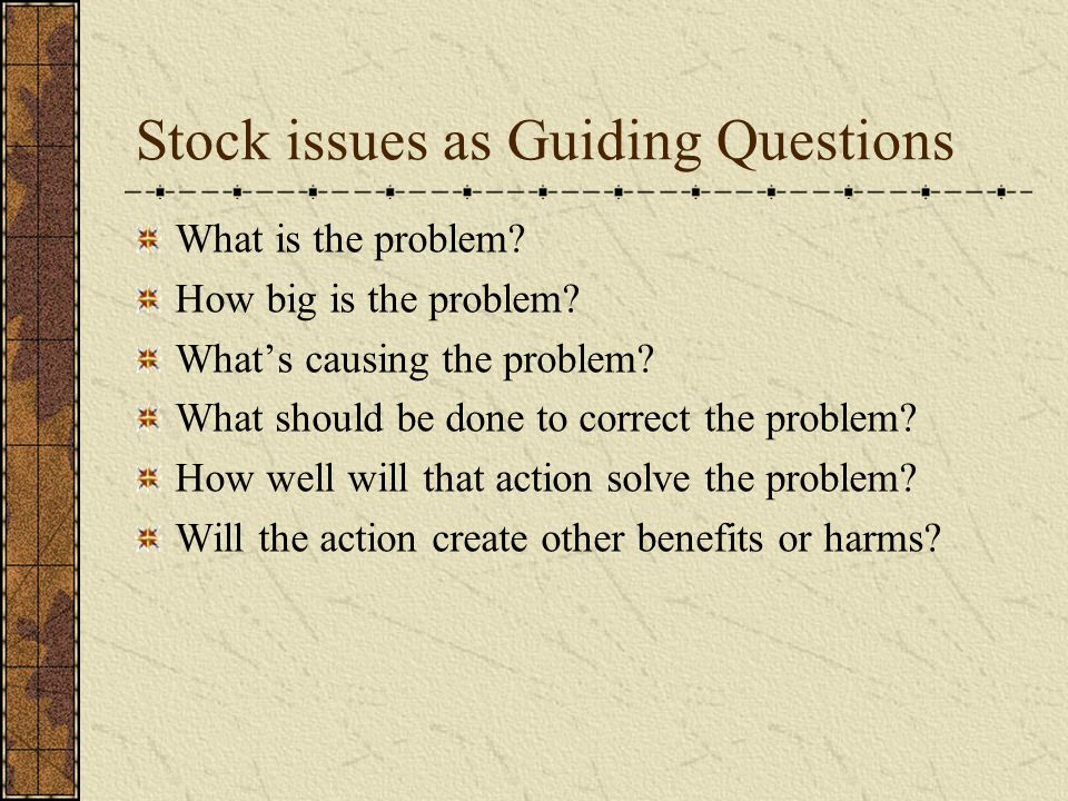 Stock issues as Guiding Questions What is the problem.