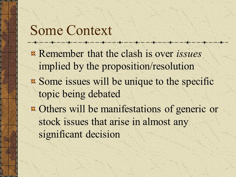 Some Context Remember that the clash is over issues implied by the proposition/resolution Some issues will be unique to the specific topic being debated Others will be manifestations of generic or stock issues that arise in almost any significant decision