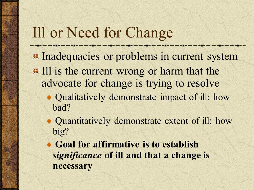 Ill or Need for Change Inadequacies or problems in current system Ill is the current wrong or harm that the advocate for change is trying to resolve Qualitatively demonstrate impact of ill: how bad.
