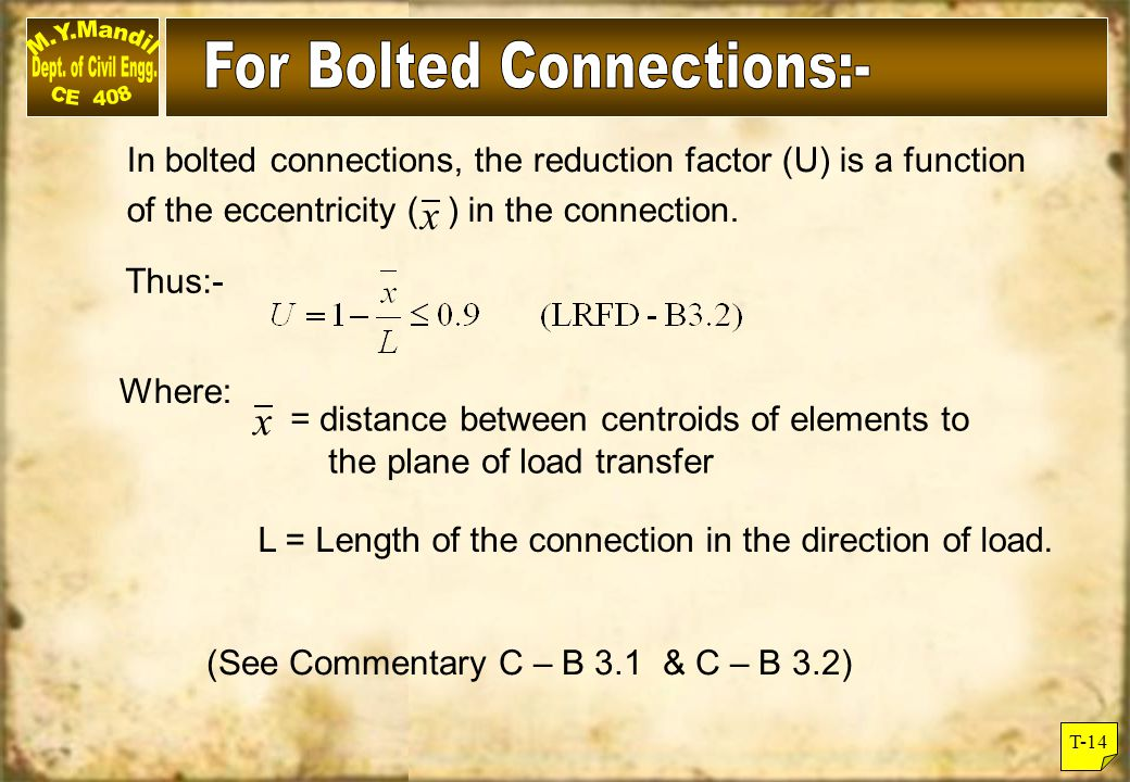 T-14 In bolted connections, the reduction factor (U) is a function of the eccentricity ( ) in the connection. Thus:- Where: = distance between centroi