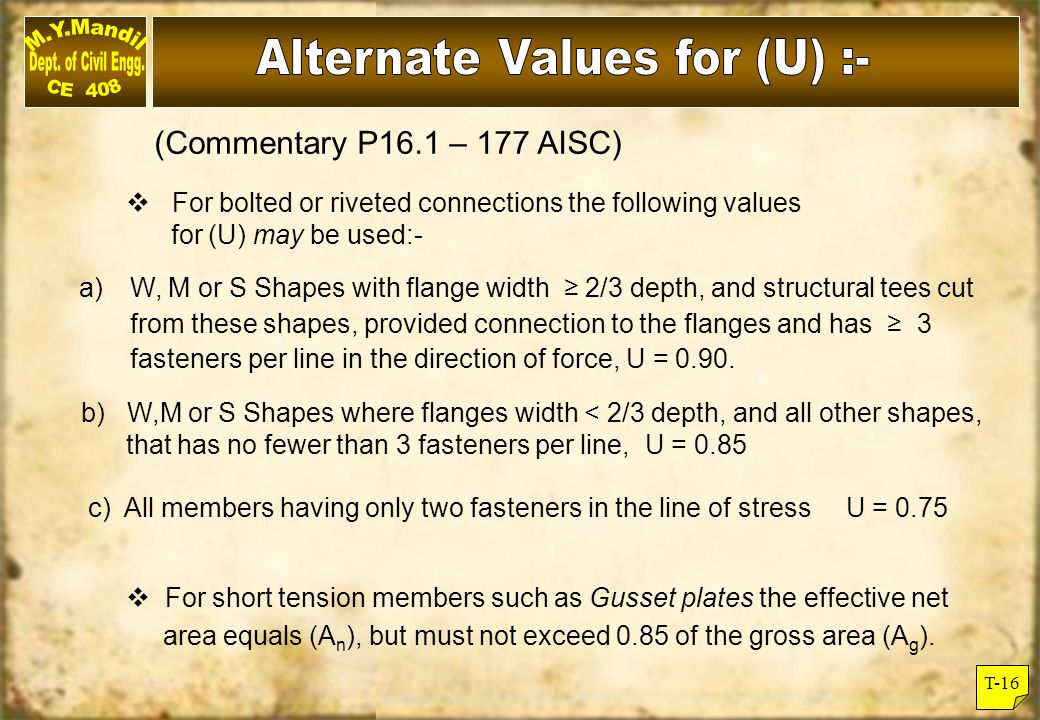 T-16 (Commentary P16.1 – 177 AISC)  For bolted or riveted connections the following values for (U) may be used:- a) W, M or S Shapes with flange widt