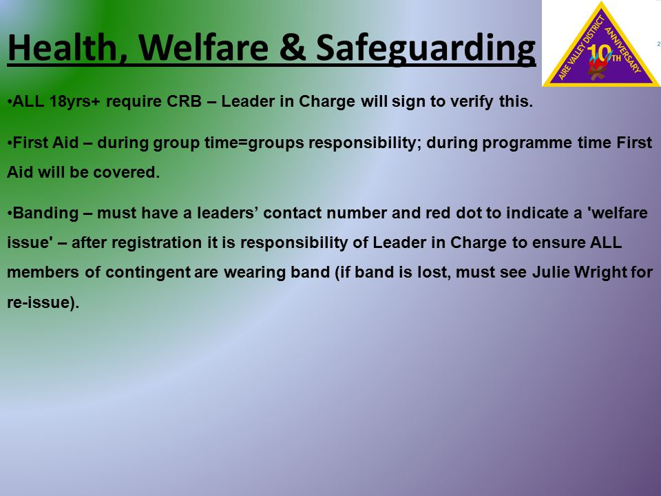 Health, Welfare & Safeguarding ALL 18yrs+ require CRB – Leader in Charge will sign to verify this. First Aid – during group time=groups responsibility