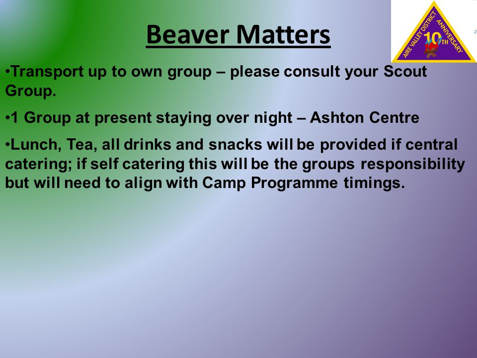 Beaver Matters Transport up to own group – please consult your Scout Group. 1 Group at present staying over night – Ashton Centre Lunch, Tea, all drin