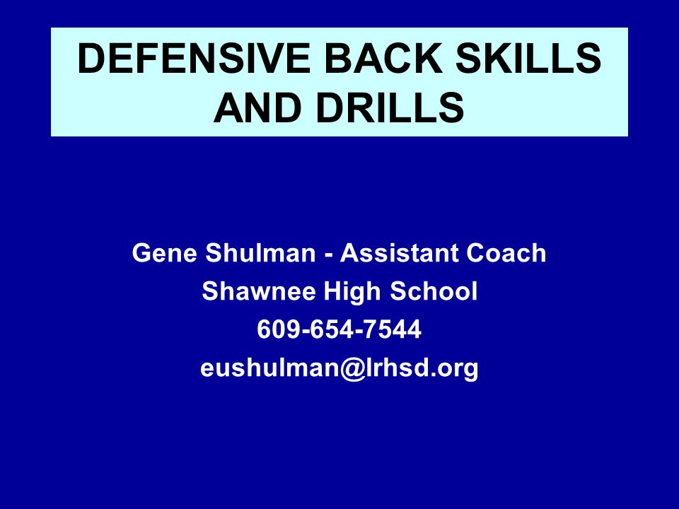 DEFENSIVE BACK SKILLS AND DRILLS Gene Shulman - Assistant Coach Shawnee High School 609-654-7544 eushulman@lrhsd.org