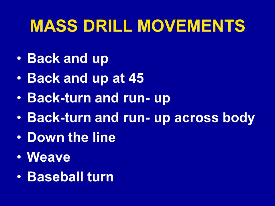 MASS DRILL MOVEMENTS Back and up Back and up at 45 Back-turn and run- up Back-turn and run- up across body Down the line Weave Baseball turn