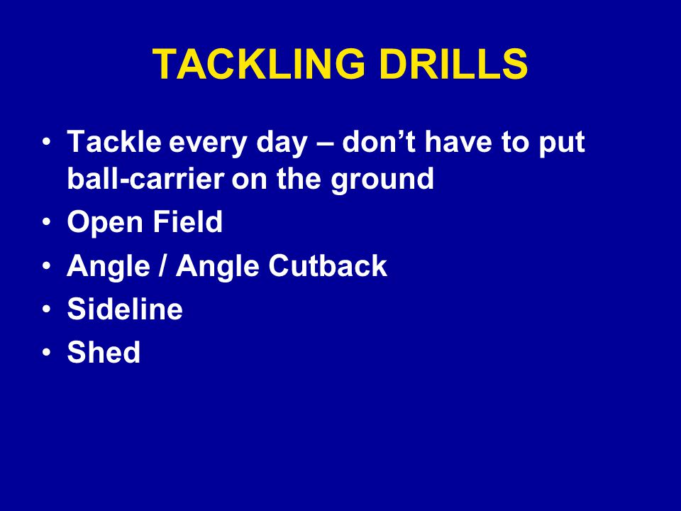 TACKLING DRILLS Tackle every day – don't have to put ball-carrier on the ground Open Field Angle / Angle Cutback Sideline Shed