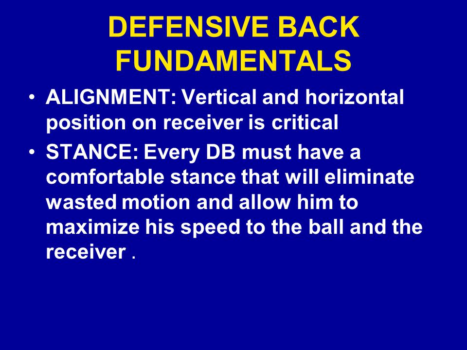 DEFENSIVE BACK FUNDAMENTALS ALIGNMENT: Vertical and horizontal position on receiver is critical STANCE: Every DB must have a comfortable stance that will eliminate wasted motion and allow him to maximize his speed to the ball and the receiver.