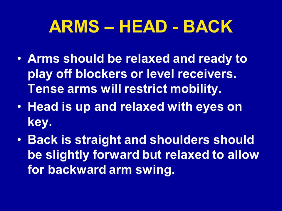 ARMS – HEAD - BACK Arms should be relaxed and ready to play off blockers or level receivers.