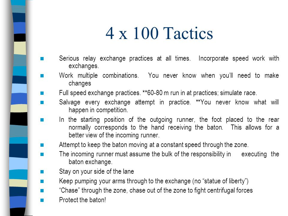 4 x 100 Tactics Serious relay exchange practices at all times. Incorporate speed work with exchanges. Work multiple combinations. You never know when