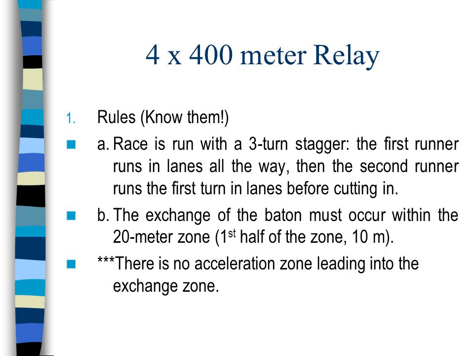 4 x 400 meter Relay 1. Rules (Know them!) a.Race is run with a 3-turn stagger: the first runner runs in lanes all the way, then the second runner runs