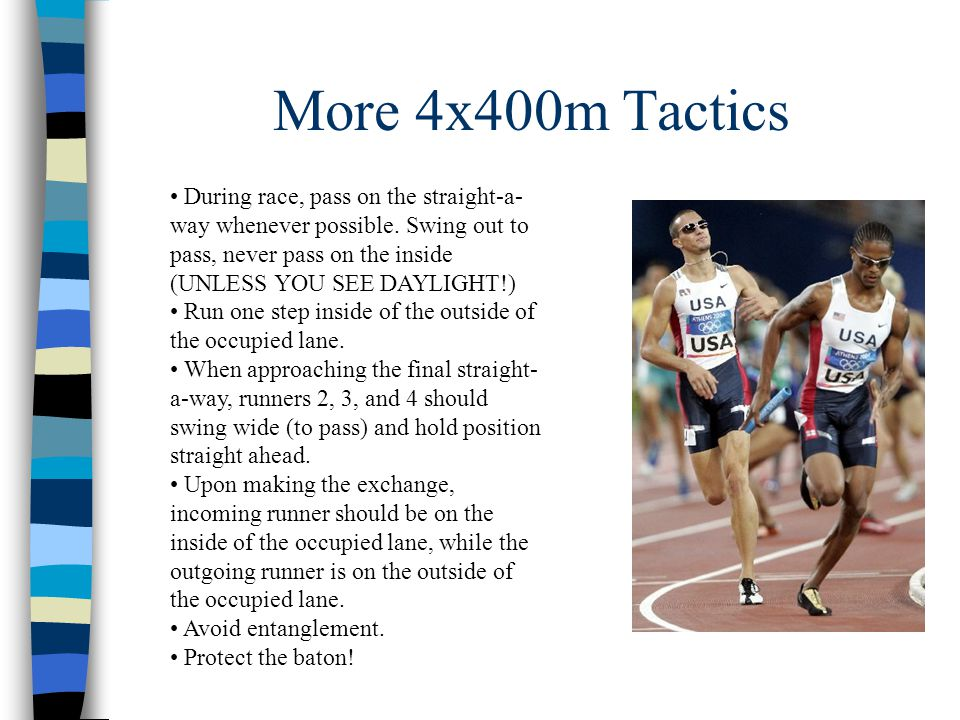 More 4x400m Tactics During race, pass on the straight-a- way whenever possible. Swing out to pass, never pass on the inside (UNLESS YOU SEE DAYLIGHT!)