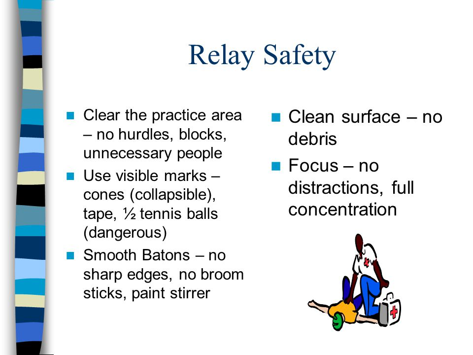 Relay Safety Clear the practice area – no hurdles, blocks, unnecessary people Use visible marks – cones (collapsible), tape, ½ tennis balls (dangerous