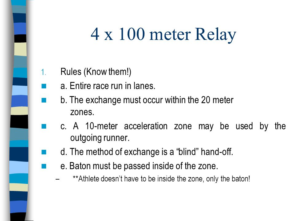 4 x 100 meter Relay 1. Rules (Know them!) a. Entire race run in lanes. b. The exchange must occur within the 20 meter zones. c. A 10-meter acceleratio