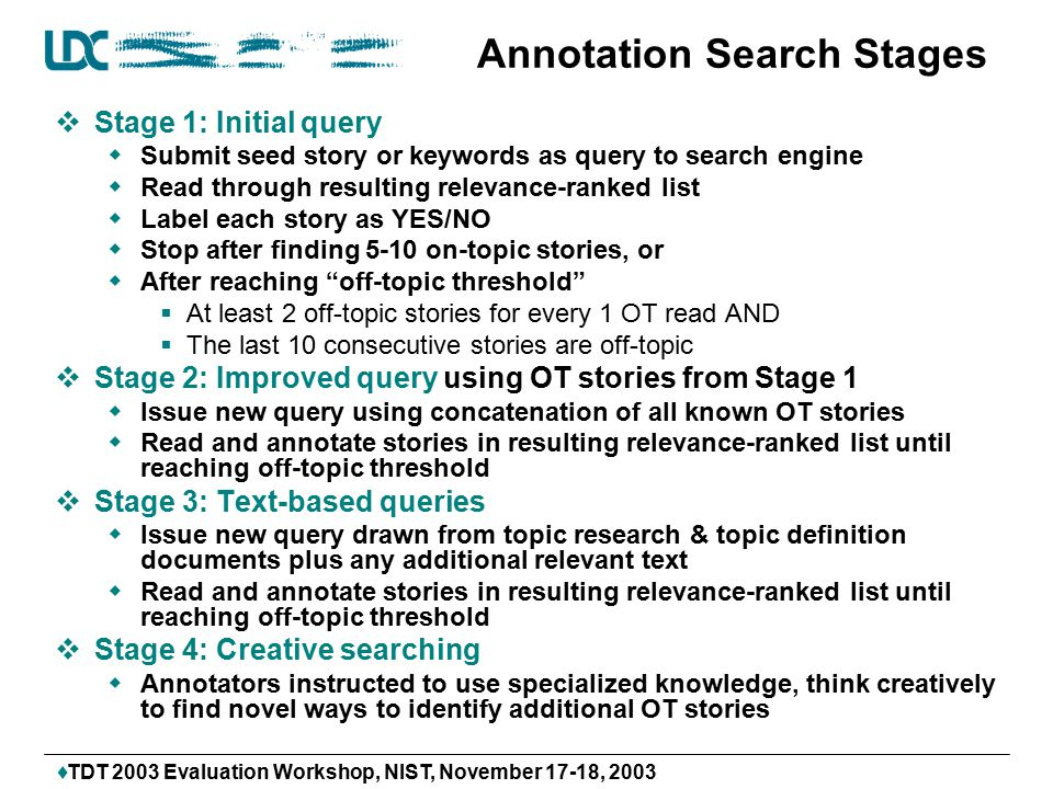  TDT 2003 Evaluation Workshop, NIST, November 17-18, 2003 Annotation Search Stages  Stage 1: Initial query  Submit seed story or keywords as query to search engine  Read through resulting relevance-ranked list  Label each story as YES/NO  Stop after finding 5-10 on-topic stories, or  After reaching off-topic threshold  At least 2 off-topic stories for every 1 OT read AND  The last 10 consecutive stories are off-topic  Stage 2: Improved query using OT stories from Stage 1  Issue new query using concatenation of all known OT stories  Read and annotate stories in resulting relevance-ranked list until reaching off-topic threshold  Stage 3: Text-based queries  Issue new query drawn from topic research & topic definition documents plus any additional relevant text  Read and annotate stories in resulting relevance-ranked list until reaching off-topic threshold  Stage 4: Creative searching  Annotators instructed to use specialized knowledge, think creatively to find novel ways to identify additional OT stories
