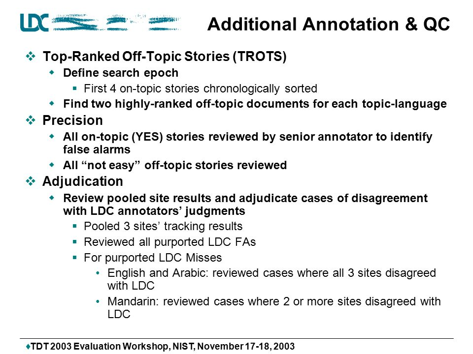 TDT 2003 Evaluation Workshop, NIST, November 17-18, 2003 Additional Annotation & QC  Top-Ranked Off-Topic Stories (TROTS)  Define search epoch  First 4 on-topic stories chronologically sorted  Find two highly-ranked off-topic documents for each topic-language  Precision  All on-topic (YES) stories reviewed by senior annotator to identify false alarms  All not easy off-topic stories reviewed  Adjudication  Review pooled site results and adjudicate cases of disagreement with LDC annotators' judgments  Pooled 3 sites' tracking results  Reviewed all purported LDC FAs  For purported LDC Misses English and Arabic: reviewed cases where all 3 sites disagreed with LDC Mandarin: reviewed cases where 2 or more sites disagreed with LDC