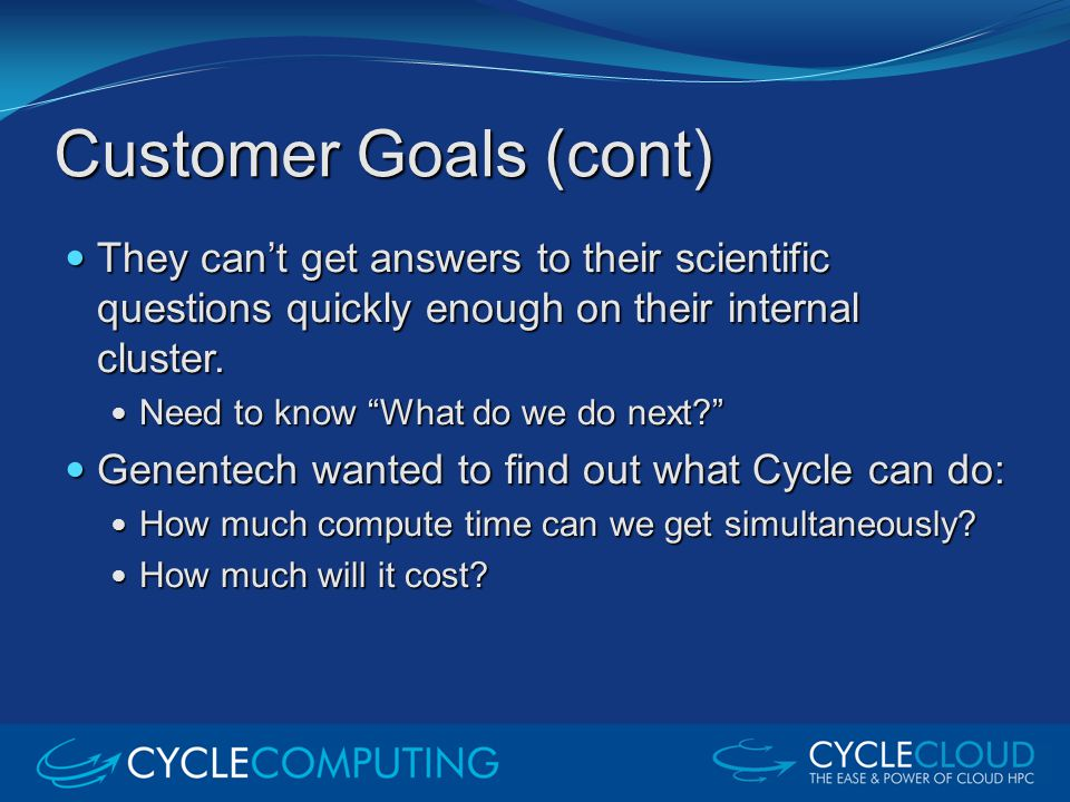 Customer Goals (cont) They can't get answers to their scientific questions quickly enough on their internal cluster. They can't get answers to their s