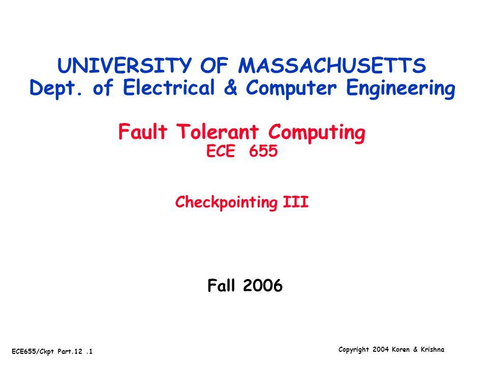 Copyright 2004 Koren & Krishna ECE655/Ckpt Part.12.1 Fall 2006 UNIVERSITY OF MASSACHUSETTS Dept. of Electrical & Computer Engineering Fault Tolerant C