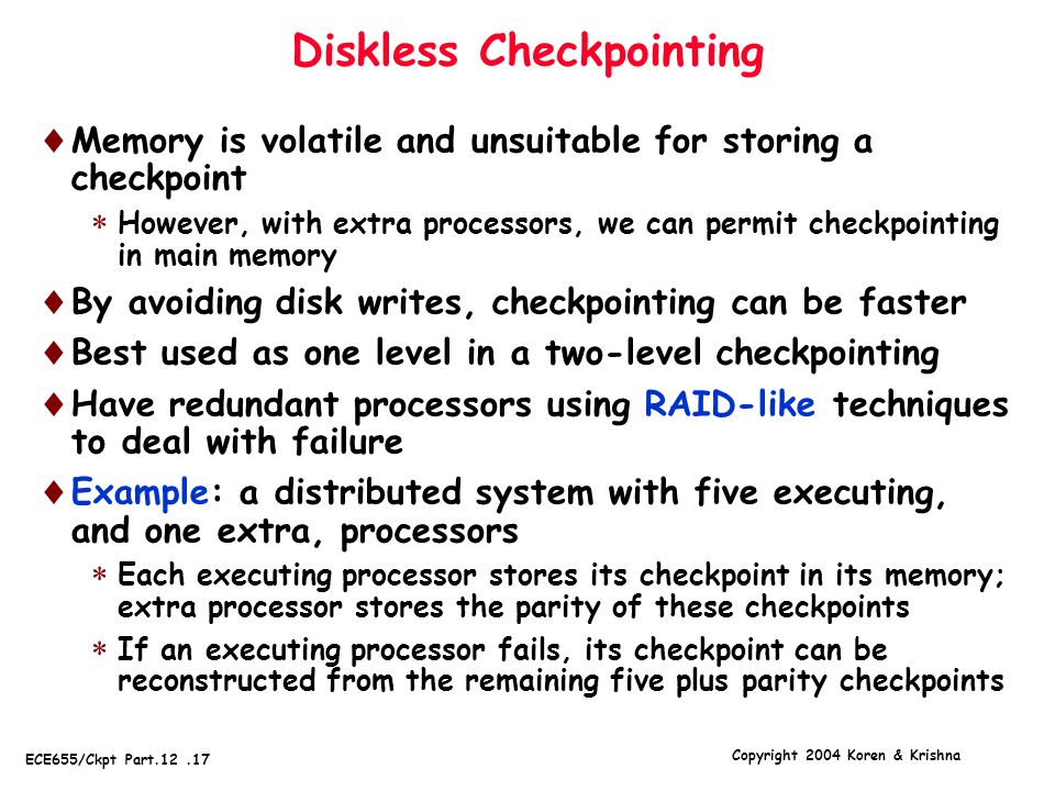 Copyright 2004 Koren & Krishna ECE655/Ckpt Part.12.17 Diskless Checkpointing  Memory is volatile and unsuitable for storing a checkpoint  However, with extra processors, we can permit checkpointing in main memory  By avoiding disk writes, checkpointing can be faster  Best used as one level in a two-level checkpointing  Have redundant processors using RAID-like techniques to deal with failure  Example: a distributed system with five executing, and one extra, processors  Each executing processor stores its checkpoint in its memory; extra processor stores the parity of these checkpoints  If an executing processor fails, its checkpoint can be reconstructed from the remaining five plus parity checkpoints
