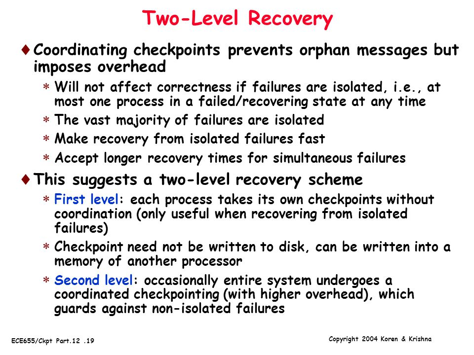 Copyright 2004 Koren & Krishna ECE655/Ckpt Part.12.19 Two-Level Recovery  Coordinating checkpoints prevents orphan messages but imposes overhead  Will not affect correctness if failures are isolated, i.e., at most one process in a failed/recovering state at any time  The vast majority of failures are isolated  Make recovery from isolated failures fast  Accept longer recovery times for simultaneous failures  This suggests a two-level recovery scheme  First level: each process takes its own checkpoints without coordination (only useful when recovering from isolated failures)  Checkpoint need not be written to disk, can be written into a memory of another processor  Second level: occasionally entire system undergoes a coordinated checkpointing (with higher overhead), which guards against non-isolated failures