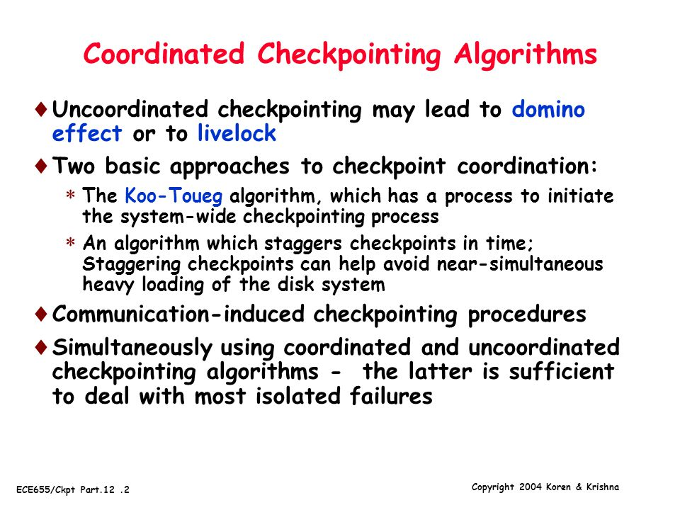 Copyright 2004 Koren & Krishna ECE655/Ckpt Part.12.13 Time-Based Synchronization  Orphan messages cannot happen if each process checkpoints at exactly the same time  Practically impossible - clock skews and message communication times cannot be reduced to zero  Time-based synchronization can still be used to facilitate checkpointing - we have to take account of nonzero clock skews  Time-based synchronization - processes are checkpointed at previously agreed times  Example - ask each process to checkpoint when its local clock reads a multiple of 100 seconds  Such a procedure by itself is not enough to avoid orphan messages