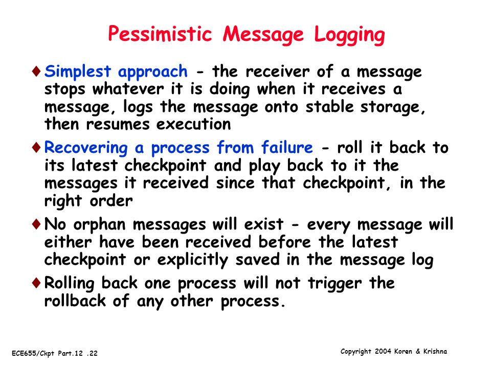 Copyright 2004 Koren & Krishna ECE655/Ckpt Part.12.22 Pessimistic Message Logging  Simplest approach - the receiver of a message stops whatever it is doing when it receives a message, logs the message onto stable storage, then resumes execution  Recovering a process from failure - roll it back to its latest checkpoint and play back to it the messages it received since that checkpoint, in the right order  No orphan messages will exist - every message will either have been received before the latest checkpoint or explicitly saved in the message log  Rolling back one process will not trigger the rollback of any other process.