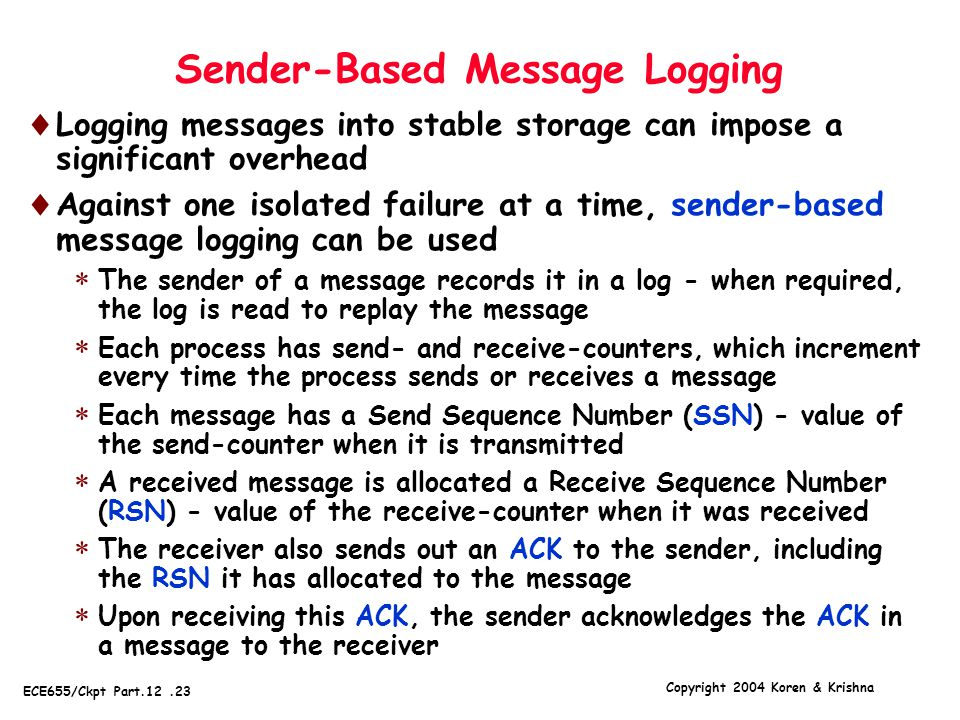 Copyright 2004 Koren & Krishna ECE655/Ckpt Part.12.23 Sender-Based Message Logging  Logging messages into stable storage can impose a significant overhead  Against one isolated failure at a time, sender-based message logging can be used  The sender of a message records it in a log - when required, the log is read to replay the message  Each process has send- and receive-counters, which increment every time the process sends or receives a message  Each message has a Send Sequence Number (SSN) - value of the send-counter when it is transmitted  A received message is allocated a Receive Sequence Number (RSN) - value of the receive-counter when it was received  The receiver also sends out an ACK to the sender, including the RSN it has allocated to the message  Upon receiving this ACK, the sender acknowledges the ACK in a message to the receiver