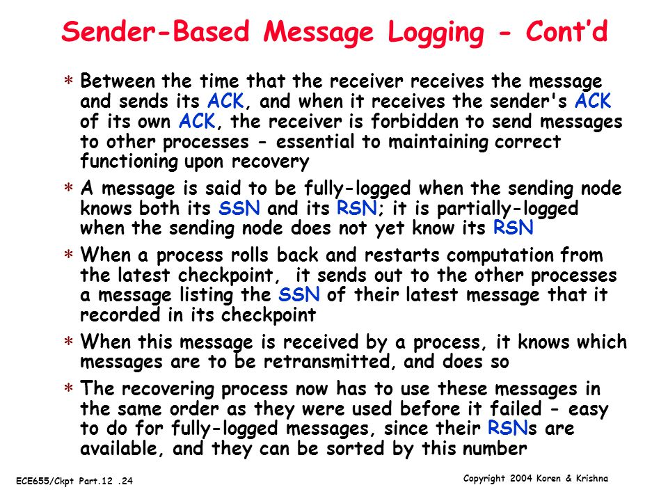 Copyright 2004 Koren & Krishna ECE655/Ckpt Part.12.24 Sender-Based Message Logging - Cont'd  Between the time that the receiver receives the message and sends its ACK, and when it receives the sender s ACK of its own ACK, the receiver is forbidden to send messages to other processes - essential to maintaining correct functioning upon recovery  A message is said to be fully-logged when the sending node knows both its SSN and its RSN; it is partially-logged when the sending node does not yet know its RSN  When a process rolls back and restarts computation from the latest checkpoint, it sends out to the other processes a message listing the SSN of their latest message that it recorded in its checkpoint  When this message is received by a process, it knows which messages are to be retransmitted, and does so  The recovering process now has to use these messages in the same order as they were used before it failed - easy to do for fully-logged messages, since their RSNs are available, and they can be sorted by this number
