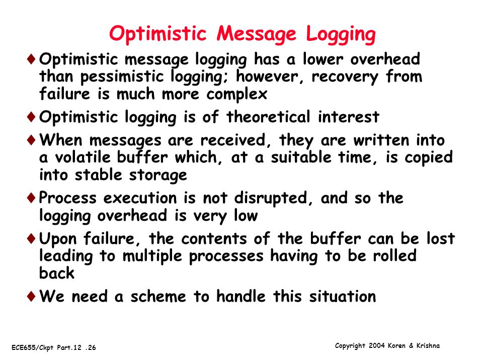 Copyright 2004 Koren & Krishna ECE655/Ckpt Part.12.26 Optimistic Message Logging  Optimistic message logging has a lower overhead than pessimistic logging; however, recovery from failure is much more complex  Optimistic logging is of theoretical interest  When messages are received, they are written into a volatile buffer which, at a suitable time, is copied into stable storage  Process execution is not disrupted, and so the logging overhead is very low  Upon failure, the contents of the buffer can be lost leading to multiple processes having to be rolled back  We need a scheme to handle this situation