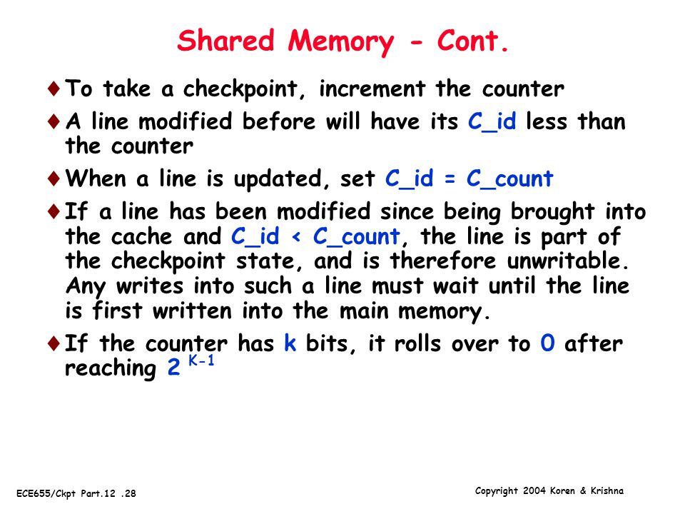 Copyright 2004 Koren & Krishna ECE655/Ckpt Part.12.28 K-1 Shared Memory - Cont.  To take a checkpoint, increment the counter  A line modified before