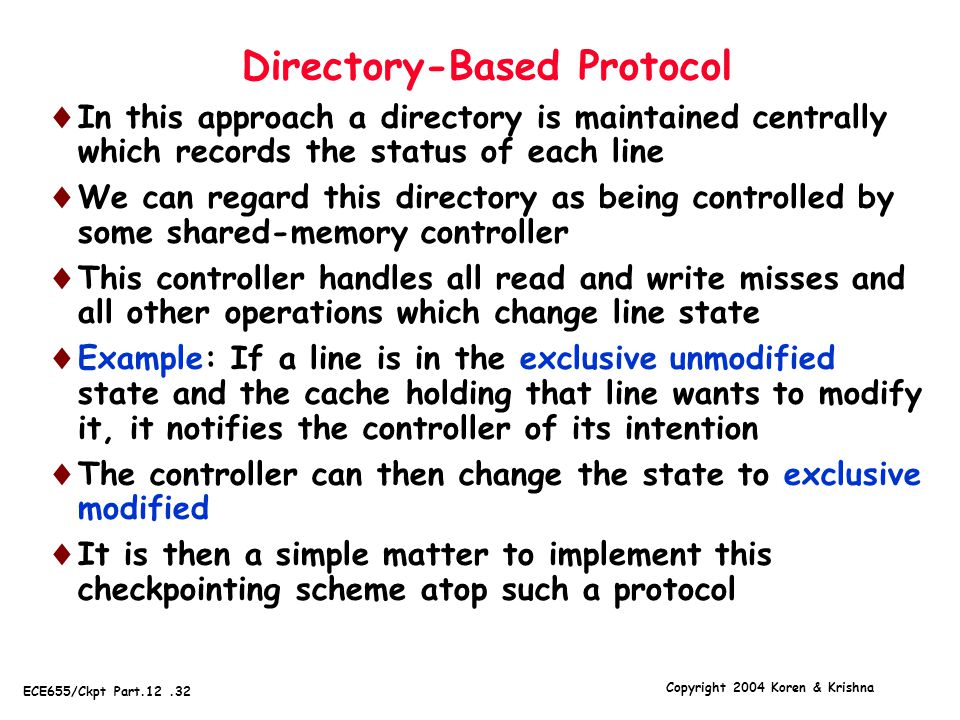 Copyright 2004 Koren & Krishna ECE655/Ckpt Part.12.32 Directory-Based Protocol  In this approach a directory is maintained centrally which records the status of each line  We can regard this directory as being controlled by some shared-memory controller  This controller handles all read and write misses and all other operations which change line state  Example: If a line is in the exclusive unmodified state and the cache holding that line wants to modify it, it notifies the controller of its intention  The controller can then change the state to exclusive modified  It is then a simple matter to implement this checkpointing scheme atop such a protocol