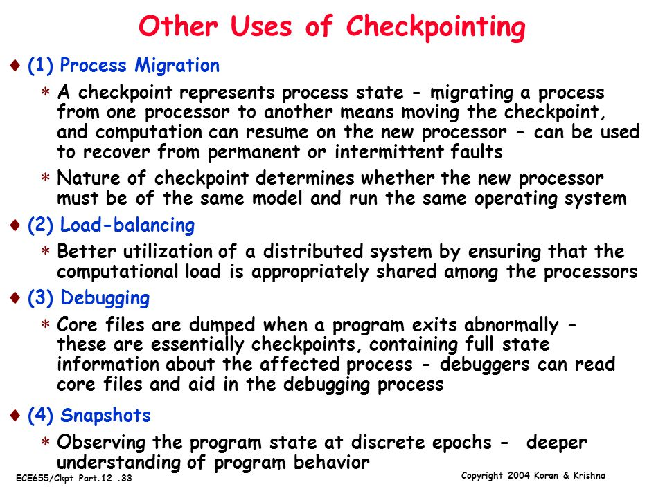 Copyright 2004 Koren & Krishna ECE655/Ckpt Part.12.33 Other Uses of Checkpointing  (1) Process Migration  A checkpoint represents process state - migrating a process from one processor to another means moving the checkpoint, and computation can resume on the new processor - can be used to recover from permanent or intermittent faults  Nature of checkpoint determines whether the new processor must be of the same model and run the same operating system  (2) Load-balancing  Better utilization of a distributed system by ensuring that the computational load is appropriately shared among the processors  (3) Debugging  Core files are dumped when a program exits abnormally - these are essentially checkpoints, containing full state information about the affected process - debuggers can read core files and aid in the debugging process  (4) Snapshots  Observing the program state at discrete epochs - deeper understanding of program behavior