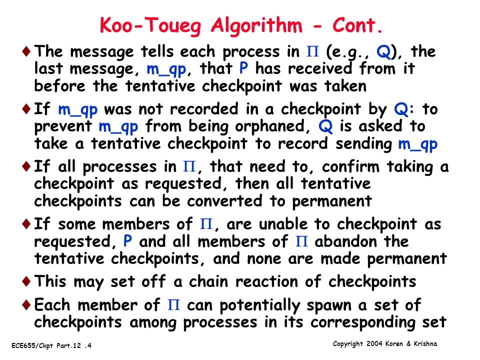 Copyright 2004 Koren & Krishna ECE655/Ckpt Part.12.25 Partially-logged Messages  Remaining problem - the partially-logged messages, whose RSNs are not available  They were sent out, but their ACK was never received by the sender  The receiver failed before the message could be delivered to it, or it failed after receiving the message but before it could send out the ACK  The receiver is forbidden to send out messages of its own to other processes between receiving the message and sending out its ACK  As a result, receiving the partially-logged messages in a different order the second time cannot affect any other process in the system - correctness is preserved  Clearly, this approach is only guaranteed to work if there is at most one failed node at any time