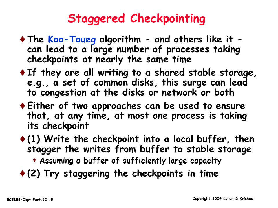 Copyright 2004 Koren & Krishna ECE655/Ckpt Part.12.5 Staggered Checkpointing  The Koo-Toueg algorithm - and others like it - can lead to a large number of processes taking checkpoints at nearly the same time  If they are all writing to a shared stable storage, e.g., a set of common disks, this surge can lead to congestion at the disks or network or both  Either of two approaches can be used to ensure that, at any time, at most one process is taking its checkpoint  (1) Write the checkpoint into a local buffer, then stagger the writes from buffer to stable storage  Assuming a buffer of sufficiently large capacity  (2) Try staggering the checkpoints in time