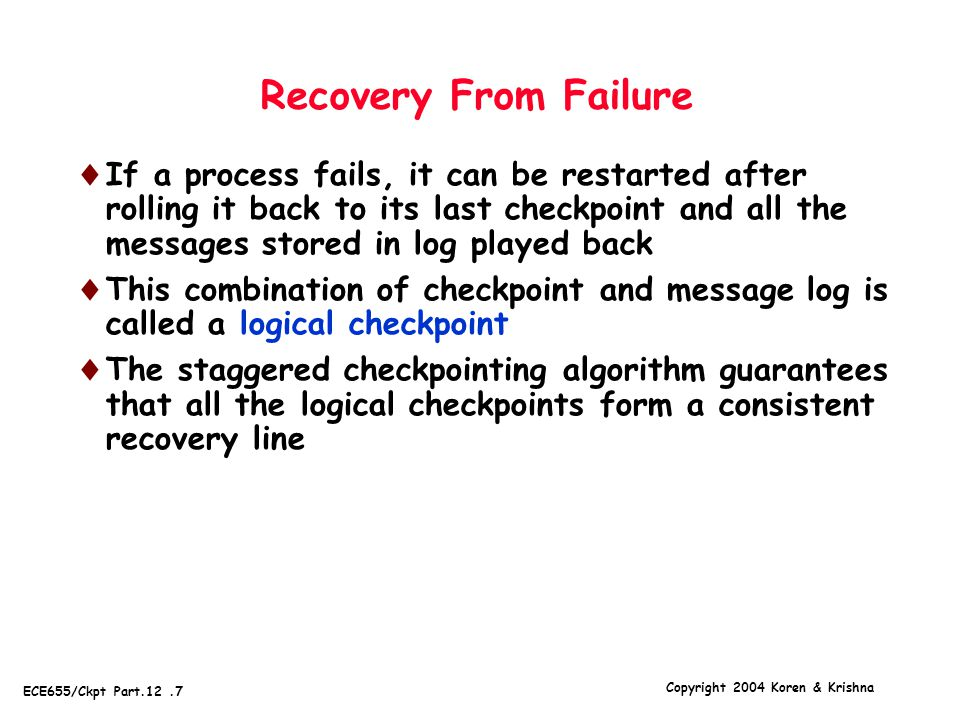 Copyright 2004 Koren & Krishna ECE655/Ckpt Part.12.7 Recovery From Failure  If a process fails, it can be restarted after rolling it back to its last checkpoint and all the messages stored in log played back  This combination of checkpoint and message log is called a logical checkpoint  The staggered checkpointing algorithm guarantees that all the logical checkpoints form a consistent recovery line