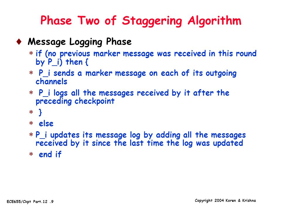 Copyright 2004 Koren & Krishna ECE655/Ckpt Part.12.9 Phase Two of Staggering Algorithm  Message Logging Phase  if (no previous marker message was received in this round by P_i) then {  P_i sends a marker message on each of its outgoing channels  P_i logs all the messages received by it after the preceding checkpoint  }  else  P_i updates its message log by adding all the messages received by it since the last time the log was updated  end if