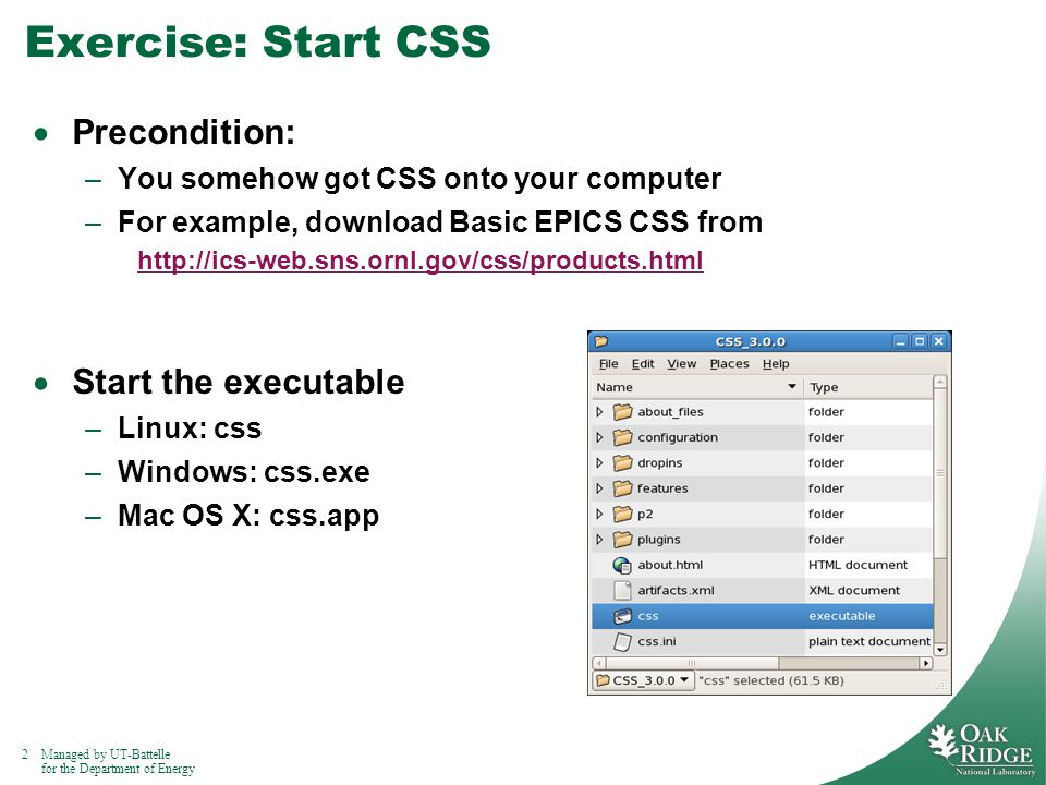 2Managed by UT-Battelle for the Department of Energy Exercise: Start CSS  Precondition: –You somehow got CSS onto your computer –For example, download Basic EPICS CSS from http://ics-web.sns.ornl.gov/css/products.html  Start the executable –Linux: css –Windows: css.exe –Mac OS X: css.app