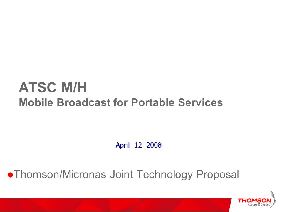 ATSC M/H Mobile Broadcast for Portable Services Thomson/Micronas Joint Technology Proposal April 12 2008