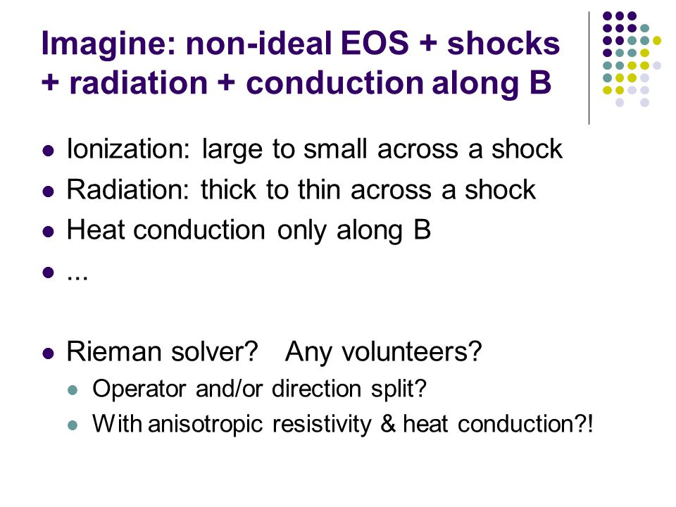 Imagine: non-ideal EOS + shocks + radiation + conduction along B Ionization: large to small across a shock Radiation: thick to thin across a shock Heat conduction only along B...