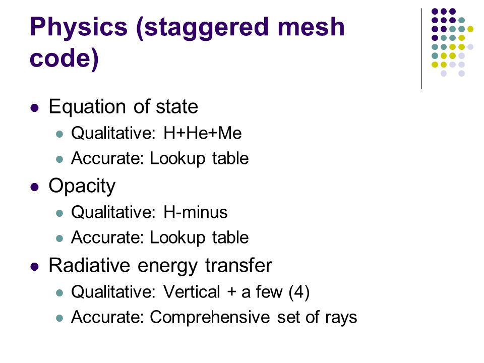 Physics (staggered mesh code) Equation of state Qualitative: H+He+Me Accurate: Lookup table Opacity Qualitative: H-minus Accurate: Lookup table Radiative energy transfer Qualitative: Vertical + a few (4) Accurate: Comprehensive set of rays