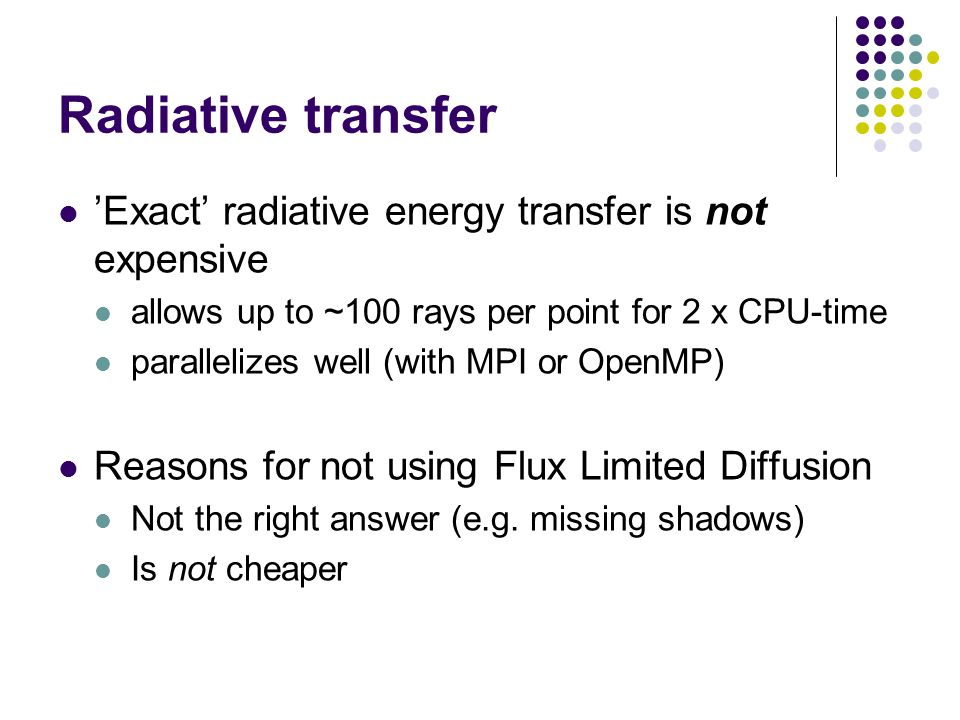 Radiative transfer 'Exact' radiative energy transfer is not expensive allows up to ~100 rays per point for 2 x CPU-time parallelizes well (with MPI or OpenMP) Reasons for not using Flux Limited Diffusion Not the right answer (e.g.