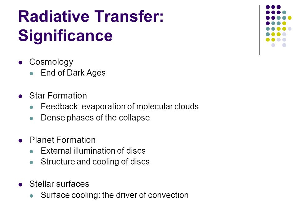 Radiative Transfer: Significance Cosmology End of Dark Ages Star Formation Feedback: evaporation of molecular clouds Dense phases of the collapse Planet Formation External illumination of discs Structure and cooling of discs Stellar surfaces Surface cooling: the driver of convection