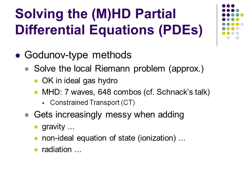 Solving the (M)HD Partial Differential Equations (PDEs) Godunov-type methods Solve the local Riemann problem (approx.) OK in ideal gas hydro MHD: 7 waves, 648 combos (cf.