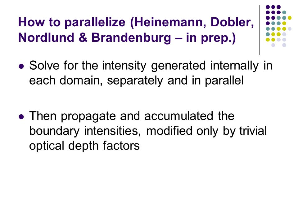 How to parallelize (Heinemann, Dobler, Nordlund & Brandenburg – in prep.) Solve for the intensity generated internally in each domain, separately and in parallel Then propagate and accumulated the boundary intensities, modified only by trivial optical depth factors